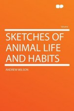 Sketches of Animal Life and Habits - Andrew Wilson