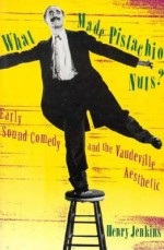 What Made Pistachio Nuts?: Early Sound Comedy and the Vaudeville Aesthetic - Henry Jenkins