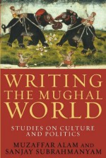 Writing the Mughal World - Muzaffar Alam, Sanjay Subrahmanyam