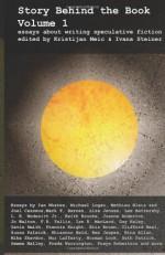 Story Behind the Book : Volume 1 (Essays on Writing Speculative Fiction) - Kristijan Meic, Ivana Steiner, Ian Whates, Michael Logan, Mathieu Blais, Joël Casséus, Mark T. Barnes, Lisa Jensen, Lee Battersby, L.E. Modesitt Jr., Keith Brooke, Joanne Anderton, Jo Walton, Darrell Drake, F.R. Tallis, Ian R. MacLeod, Guy Haley, Gavin Smith, Francis Knigh