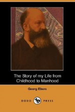 The Story of My Life from Childhood to Manhood (Dodo Press) - Georg Ebers