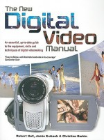 The New Digital Video Manual: An Essential, Up-To-Date Guide to the Equipment, Skills and Techniques of Digital Videomaking - Robert Hull, Christian Darkin, Jamie Ewbank
