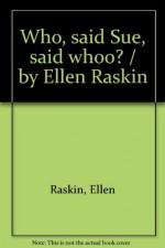 Who, said Sue, said whoo? / by Ellen Raskin - Ellen Raskin