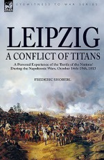 Leipzig a Conflict of Titans: A Personal Experience of the Battle of the Nations During the Napoleonic Wars, October 14th-19th, 1813 - Frederic Shoberl