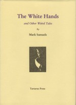 The White Hands And Other Weird Tales - Mark Samuels
