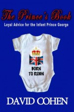 The Prince's Book: Loyal Advice for the Infant Prince George - David Cohen