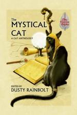 The Mystical Cat: An Anthology of All Things Feline - Dusty Rainbolt, Esther Jones, Frog Jones, S.A. Bolich, Connie Wilkins, Sam Kepfield, Jannis Garza, Alma Alexander, Cynthia Ward, Lyn McConchie