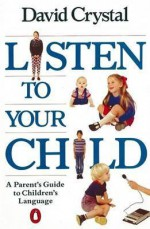Listen To Your Child: A Parent's Guide To Children's Language - David Crystal