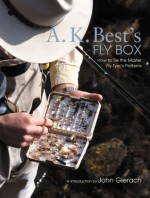 A. K. Best's Fly Box: How to Tie the Master Fly-Tyer's Patterns - A.K. Best, John Gierach