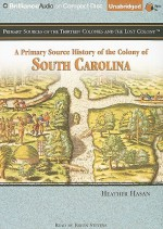 A Primary Source History of the Colony of South Carolina - Heather Hasan, Eileen Stevens