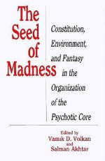 The Seed of Madness: Constitution, Environment, and Fantasy in the Organization of the Psychotic Core - Vamık D. Volkan, Salman Akhtar