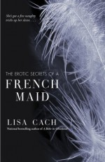 The Erotic Secrets of a French Maid - Lisa Cach