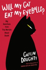 Will My Cat Eat My Eyeballs?: Big Questions from Tiny Mortals About Death - Caitlin Doughty, Dianne Drake