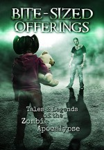 Bite-Sized Offerings: Tales & Legends of the Zombie Apocalypse - W.J. Lundy, Shawn Chesser, Armand Rosamilia, Ted Nulty, Michael Robertson, Heath Stallcup, Saul Tanpepper, Mike Evans, Brian Parker, J. Rudolph, T.W. Piperbrook, Veronica Smith, Jack Wallen, A.R. Shaw, John Gregory Hancock, William Allen, Michelle Bryan, P Mark DeBry