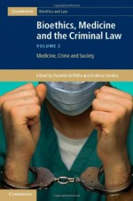 Bioethics, Medicine and the Criminal Law: Medicine, Crime and Society - Danielle Griffiths, Andrew Sanders
