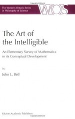 The Art of the Intelligible - An Elementary Survey of Mathematics in its Conceptual Development (The Western Ontario Series in Philosophy of Science) - John L. Bell