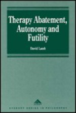 Therapy Abatement, Autonomy and Futility: Ethical Decisions at Edge of Life - David Lamb