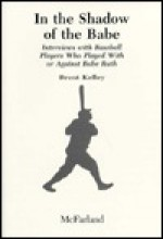 In the Shadow of the Babe: Interviews with Baseball Players Who Played with or Against Babe Ruth - Brent Kelley