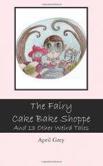 The Fairy Cake Bake Shoppe: And 13 Other Weird Tales - April Grey