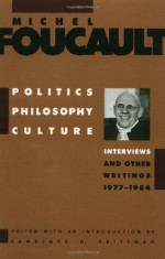 Politics, Philosophy, Culture: Interviews & Other Writings 1977-84 - Michel Foucault, Lawrence D. Kritzman, Alan Sheridan