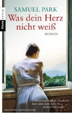 Was dein Herz nicht weiß: Roman (German Edition) - Samuel Park, Stefanie Fahrner