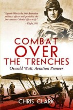 Combat Over the Trenches: Oswald Watt, Aviation Pioneer - Chris Clarke