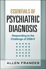 Essentials of Psychiatric Diagnosis: Responding to the Challenge of DSM-5 - Allen Frances