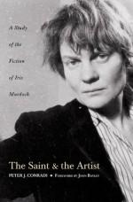 The Saint and Artist: A Study of the Fiction of Iris Murdoch: A Study of Iris Murdoch's Works - Peter J. Conradi, John Bayley