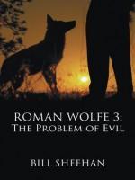 ROMAN WOLFE 3: The Problem of Evil - Bill Sheehan