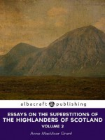 Essays on the Superstitions of the Highlanders of Scotland, to which are added, translations from the Gaelic, and letters connected with those formerly published - Anne MacVicar Grant