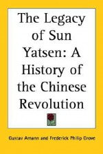 The Legacy of Sun Yatsen: A History of the Chinese Revolution - Gustav Amann, Frederick Philip Grove