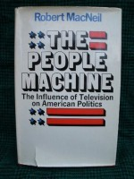 The people machine: The influence of television on American politics - Robert MacNeil