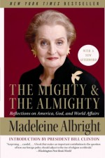 The Mighty and the Almighty: Reflections on America, God, and World Affairs - Madeleine Albright, Bill Woodward