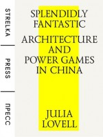 Splendidly Fantastic: Architecture and Power Games in China - Julia Lovell
