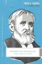 Warfield on the Christian Life: Living in Light of the Gospel - Fred G. Zaspel, Stephen J. Nichols, Justin Taylor, Michael A.G. Haykin