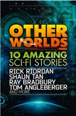 Other Worlds - Ray Bradbury, Shannon Hale, Rick Riordan, Neal Shusterman, Eric S. Nylund, Shaun Tan, D.J. MacHale, Kenneth Oppel, Rebecca Stead, Tom Angleberger