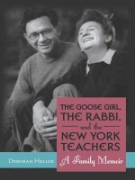 The Goose Girl, the Rabbi, and the New York Teachers: A Family Memoir - Deborah Heller