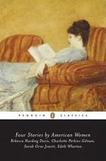 Four Stories by American Women - Edith Wharton, Sarah Orne Jewett, Rebecca Harding Davis, Charlotte Perkins Gilman, Sarah Higginson Begley, Monica L. Kearney