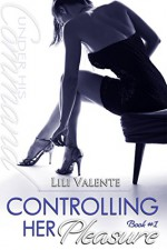 Controlling Her Pleasure (Under His Command Book 1) - Lili Valente