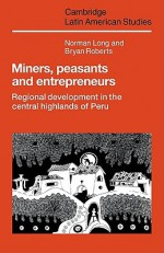 Miners, Peasants and Entrepreneurs: Regional Development in the Central Highlands of Peru - Norman Long, Bryan Roberts