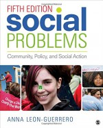 Social Problems: Community, Policy, and Social Action - Anna Leon-Guerrero