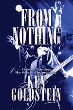 From Nothing: A Novel of Technology, Bar Music and Redemption - Ken Goldstein