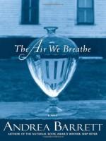 The Air We Breathe - Andrea Barrett