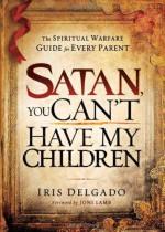 Satan, You Can't Have My Children: The Spiritual Warfare Guide for Every Parent - Iris Delgado