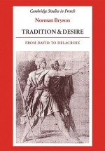 Tradition and Desire: From David to Delacroix - Norman Bryson