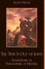 The Time Is Out of Joint: Shakespeare as Philosopher of History - Ágnes Heller