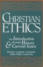 Christian Ethics: An Introduction Through History and Current Issues - Denise Lardner Carmody, John Tully Carmody