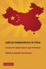 Judicial Independence in China: Lessons for Global Rule of Law Promotion - Randall Peerenboom