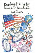 Drinking from My Leg: Lessons from a Blistered Optimist - Paul Martin