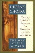 The Way of the Wizard: Twenty Spiritual Lessons for Creating the Life You Want - Deepak Chopra
